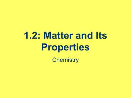 1.2: Matter and Its Properties Chemistry. Announcements Quiz Wednesday over 1.1 – and what we get to today. Review questions.