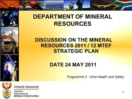 1 DISCUSSION ON THE MINERAL RESOURCES 2011 / 12 MTEF STRATEGIC PLAN DATE 24 MAY 2011 Programme 2 - Mine Health and Safety DEPARTMENT OF MINERAL RESOURCES.