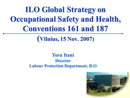 1 ILO Global Strategy on Occupational Safety and Health, Conventions 161 and 187 ( Vilnius, 15 Nov. 2007) Toru Itani Director Labour Protection Department,