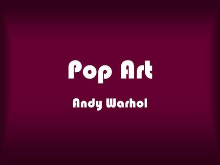 Pop Art Andy Warhol. Gr. 5 Andy Warhol was a popular American print artist. He helped create a style of art called Pop Art. Warhol printed pictures of.