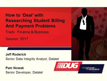 How to 'Deal' with Researching Student Billing And Payment Problems Track: Finance & Business Session: 5017 Pam Nowak Senior Developer, Datatel Jeff Roderick.