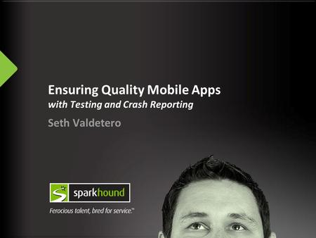 Ensuring Quality Mobile Apps with Testing and Crash Reporting Seth Valdetero.