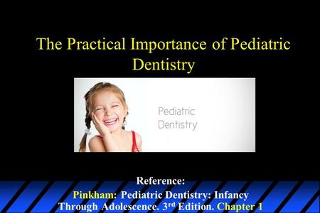 The Practical Importance of Pediatric Dentistry Reference: Pinkham: Pediatric Dentistry: Infancy Through Adolescence. 3 rd Edition. Chapter 1.