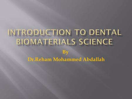 "By Dr.Reham Mohammed Abdallah. Science of dental materials  Is defined as; compositionproperties manner in which they interact with the environment ""The."