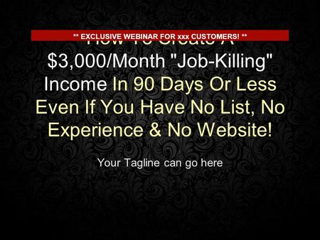 How To Create A $3,000/Month Job-Killing Income In 90 Days Or Less Even If You Have No List, No Experience & No Website! Your Tagline can go here **