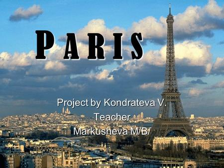 P A R I S Project by Kondrateva V. Teacher Markusheva M/B/
