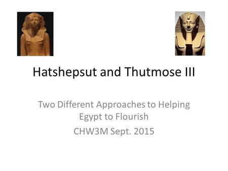 Hatshepsut and Thutmose III Two Different Approaches to Helping Egypt to Flourish CHW3M Sept. 2015.