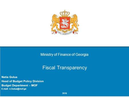 Ministry of Finance of Georgia Fiscal Transparency Natia Gulua Head of Budget Policy Division Budget Department – MOF   2016.