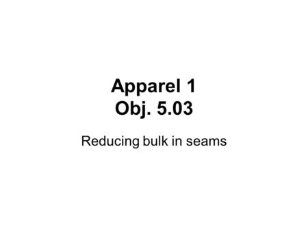 Apparel 1 Obj. 5.03 Reducing bulk in seams. What is Bulk? Bulk is the extra fabric in the seam allowance. It can make a seam stick up or keep it from.