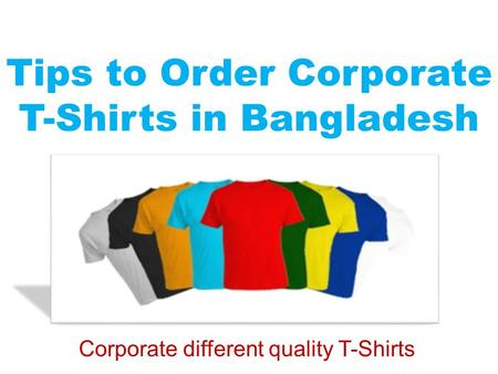 Tips to Order Corporate T-Shirts in Bangladesh Corporate different quality T-Shirts.