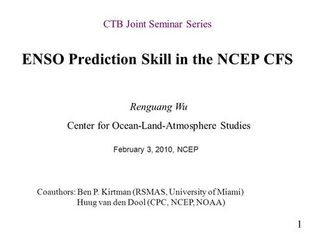 ENSO Prediction Skill in the NCEP CFS Renguang Wu Center for Ocean-Land-Atmosphere Studies Coauthors: Ben P. Kirtman (RSMAS, University of Miami) Huug.