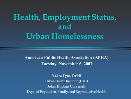 Health, Employment Status, and Urban Homelessness American Public Health Association (APHA) Tuesday, November 6, 2007 Nadra Tyus, DrPH Urban Health Institute.