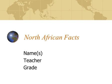 North African Facts Name(s) Teacher Grade. Location of North Africa Tell which continent North Africa is located On Name the six countries in North Africa.