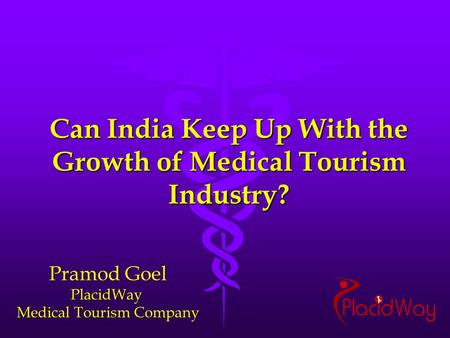 Can India Keep Up With the Growth of Medical Tourism Industry? Pramod Goel PlacidWay Medical Tourism Company.