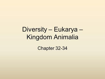 Diversity – Eukarya – Kingdom Animalia Chapter 32-34.