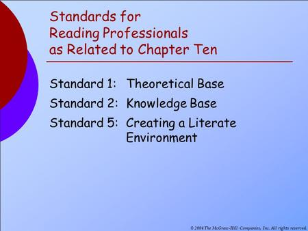 © 2004 The McGraw-Hill Companies, Inc. All rights reserved. Standards for Reading Professionals as Related to Chapter Ten Standard 1:Theoretical Base Standard.