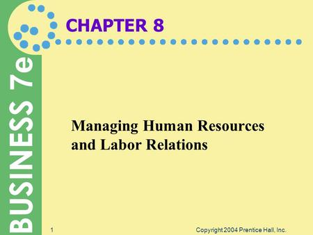 BUSINESS 7e Copyright 2004 Prentice Hall, Inc.1 CHAPTER 8 Managing Human Resources and Labor Relations.