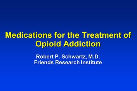 Medications for the Treatment of Opioid Addiction Medications for the Treatment of Opioid Addiction Robert P. Schwartz, M.D. Friends Research Institute.