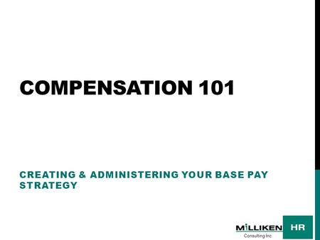 COMPENSATION 101 CREATING & ADMINISTERING YOUR BASE PAY STRATEGY Consulting Inc.