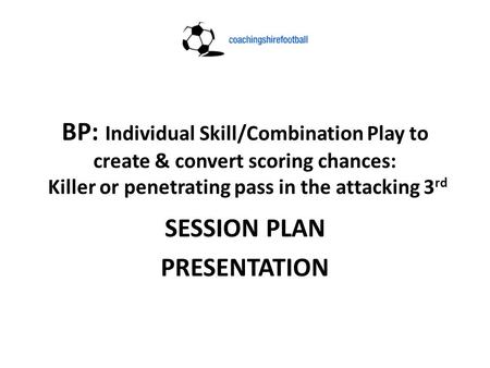 BP: Individual Skill/Combination Play to create & convert scoring chances: Killer or penetrating pass in the attacking 3 rd SESSION PLAN PRESENTATION.