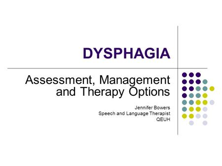 DYSPHAGIA Assessment, Management and Therapy Options Jennifer Bowers Speech and Language Therapist QEUH.