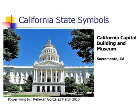 California State Symbols California Capital Building and Museum Sacramento, CA Power Point by: Rebekah Gonzalez March 2010.