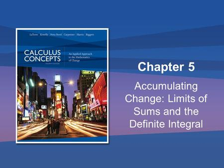 Chapter 5 Accumulating Change: Limits of Sums and the Definite Integral.