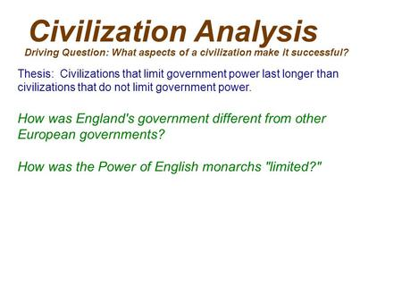 Civilization Analysis Driving Question: What aspects of a civilization make it successful? Thesis: Civilizations that limit government power last longer.