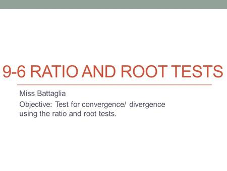 9-6 RATIO AND ROOT TESTS Miss Battaglia Objective: Test for convergence/ divergence using the ratio and root tests.