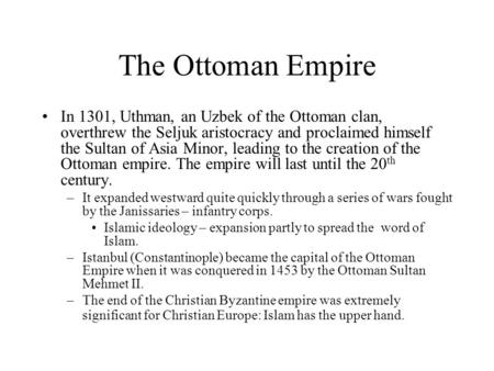 The Ottoman Empire In 1301, Uthman, an Uzbek of the Ottoman clan, overthrew the Seljuk aristocracy and proclaimed himself the Sultan of Asia Minor, leading.