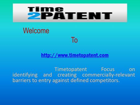 Welcome To  Timetopatent Focus on identifying and creating commercially-relevant barriers to entry against defined competitors.
