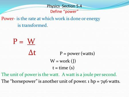 "Physics Section 5.4 Define ""power"" Power- is the rate at which work is done or energy is transformed. P = W ∆t P = power (watts) W = work (J) t = time."