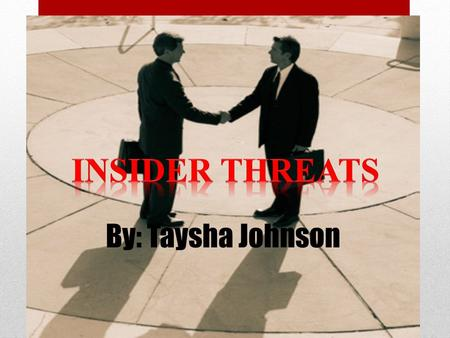 By: Taysha Johnson. What is an insider threat? 1.A current or former employee, contractor, or other business partner who has or had authorized access.
