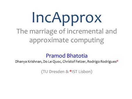 IncApprox The marriage of incremental and approximate computing Pramod Bhatotia Dhanya Krishnan, Do Le Quoc, Christof Fetzer, Rodrigo Rodrigues* (TU Dresden.
