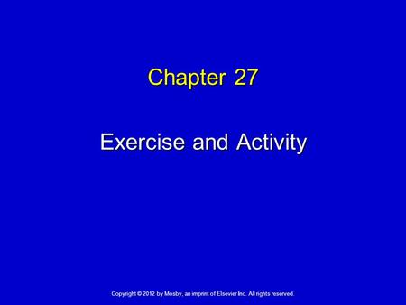 Chapter 27 Exercise and Activity Copyright © 2012 by Mosby, an imprint of Elsevier Inc. All rights reserved.