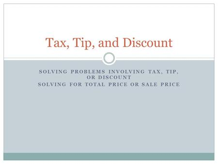 SOLVING PROBLEMS INVOLVING TAX, TIP, OR DISCOUNT SOLVING FOR TOTAL PRICE OR SALE PRICE Tax, Tip, and Discount.