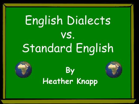 English Dialects vs. Standard English By Heather Knapp.