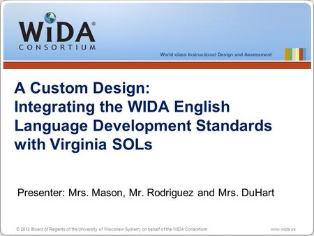 © 2012 Board of Regents of the University of Wisconsin System, on behalf of the WIDA Consortium www.wida.us A Custom Design: Integrating the WIDA English.