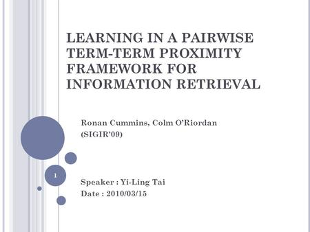 LEARNING IN A PAIRWISE TERM-TERM PROXIMITY FRAMEWORK FOR INFORMATION RETRIEVAL Ronan Cummins, Colm O'Riordan (SIGIR'09) Speaker : Yi-Ling Tai Date : 2010/03/15.