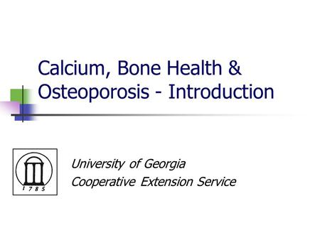 Calcium, Bone Health & Osteoporosis - Introduction University of Georgia Cooperative Extension Service.