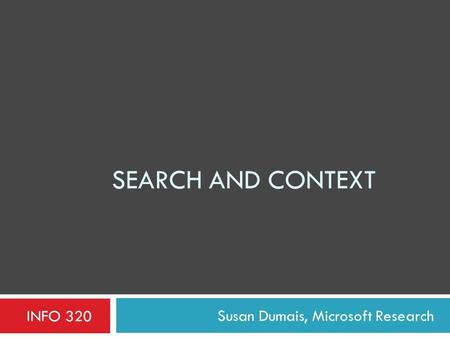 SEARCH AND CONTEXT Susan Dumais, Microsoft Research INFO 320.