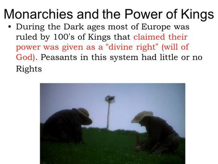 "Monarchies and the Power of Kings During the Dark ages most of Europe was ruled by 100's of Kings that claimed their power was given as a ""divine right"""