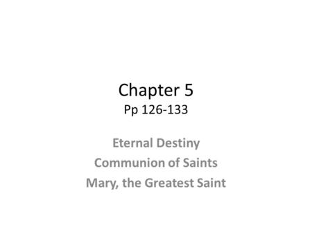 Chapter 5 Pp 126-133 Eternal Destiny Communion of Saints Mary, the Greatest Saint.