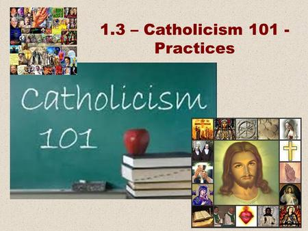 1.3 – Catholicism 101 - Practices. Beliefs Practices Places and Things People.
