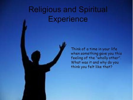 "Religious and Spiritual Experience Think of a time in your life when something gave you this feeling of the ""wholly other"". What was it and why do you."