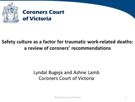 © Coroners Court of Victoria1 Safety culture as a factor for traumatic work-related deaths: a review of coroners' recommendations Lyndal Bugeja and Ashne.