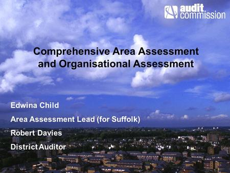 Comprehensive Area Assessment and Organisational Assessment Edwina Child Area Assessment Lead (for Suffolk) Robert Davies District Auditor.