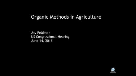 Core Values & Principles in Organic Organic Methods in Agriculture Jay Feldman US Congressional Hearing June 14, 2016.