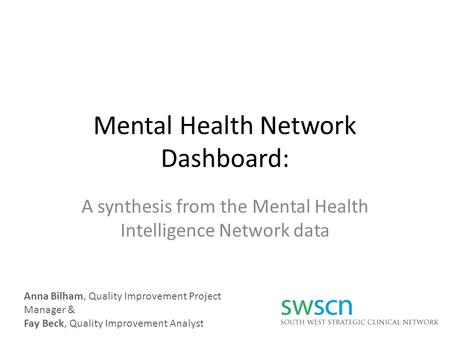 Mental Health Network Dashboard: A synthesis from the Mental Health Intelligence Network data Anna Bilham, Quality Improvement Project Manager & Fay Beck,