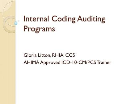 Internal Coding Auditing Programs Gloria Litton, RHIA, CCS AHIMA Approved ICD-10-CM/PCS Trainer.